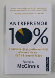 ANTREPRENOR 10% , FONDEAZA - TI SI GESTIONEAZA - TI AFACEREA DE VIS FARA SA RENUNTI LA JOB de PATRICK J. MCGINNIS , 2021