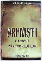 ARHIVISTII , OAMENI AI TIMPULUI LOR de VASILE ARIMIA , 2011