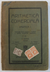 ARITMETICA COMERCIALA - PARTEA I - INTOCMITA DUPA PROGRAMA ANALITICA A SCOLILOR COMERCIALE SUPERIOARE de D . BURAIU ..G. TEREH , EDITIE INTERBELICA