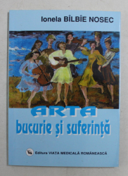ARTA BUCURIE SI SUFERINTA de IONELA  BILBIE NOSEC , 2005 , DEDICATIE*
