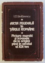 ARTA FEUDALA IN TARILE ROMANE , PICTURA MURALA SI ICOANELE DE LA ORIGINI PANA IN SECOLUL AL XIX-LEA de I. D. STEFANESCU , 1981