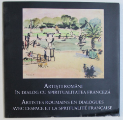 ARTISTI  ROMANI IN DIALOG CU SPIRITUALITATEA  FRANCEZA , EDITIE BILINGVA ROAMANA  - FRANCEZA de DOINA PUNGA si CATALINA MACOVEI , 2006