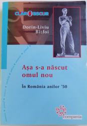 ASA S-A NASCUT OMUL NOU, IN ROMANIA ANILOR '50 de DORIN-LIVIU BITFOI, 2012