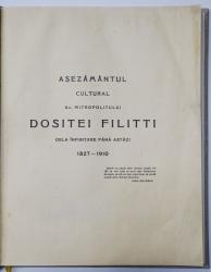 ASEZAMANTUL CULTURAL AL MITROPOLITULUI DOSITEI FILITTI DE LA INFIINTARE PANA ASTAZI, 1827 - 1910 de I. C. FILITTI - BUCURESTI, 1911