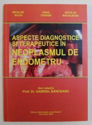 ASPECTE DIAGNOSTICE SI TERAPEUTICE IN NEOPLASMUL DE ENDOMETRU , sub redactia GABRIEL BANCEANU , 2016 *DEDICATIE