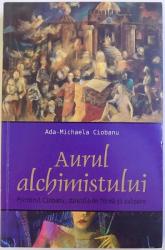 AURUL ALCHIMISTULUI  - PICTORUL CIOBANU , DINCOLO DE FORMA SI CULOARE de ADA - MICHAELA CIOBANU , 2014