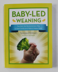 BABY - LED WEANING  - THE ( NOT - SO ) REVOLUTIONARY WAY TO START SOLIDS AND MAKE A HAPPY EATER by TERESA PITMAN , 2018