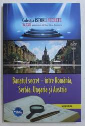 BANATUL SECRET - INTRE ROMANIA , SERBIA , UNGARIA SI AUSTRIA de DAN - SILVIU BOERESCU , 2018
