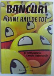 BANCURI  BUNE RAU DE TOT  - PE TOATE  GUSTURILE SI PENTRU TOATE OCAZIILE , 2011