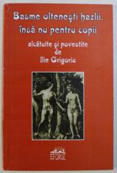 BASME OLTENESTI HAZLII , INSA NU PENTRU COPII , ALCATUITE SI POVESTITE de ILIE GRIGORIU , 2003