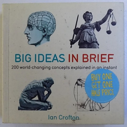 BIG IDEAS IN BRIEF - 200 WORLD  - CHANGING  CONCEPTS EXPLAINED IN AN INSTANT by IAN CROFTON , 2011