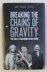 BREAKING THE CHAINS OF GRAVITY - THE STORY OF SPACEFLIGHT BEFORE NASA by AMY SHIRA TEITEL , 2016