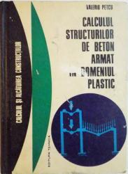 CALCULUL STRUCTURILOR DE BETON ARMAT IN DOMENIUL PLASTIC de VIRGIL PETCU ,1972