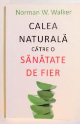 CALEA NATURALA CATRE O SANATATE DE FIER de NORMAN W. WALKER , 2015