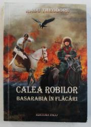 CALEA ROBILOR - BASARABIA IN FLACARI - roman istoric de RADU THEODORU , 201