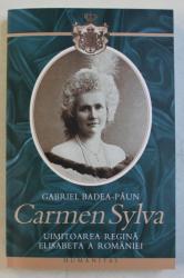 CARMEN SYLVA 1843 - 1916  - UIMITOAREA REGINA ELISABETA A ROMANIEI de GABRIEL BADEA - PAUN , 2007