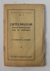 CARTEA BOALEOR  - CUM NE IMBOLNAVIM ? CUM NE VINDECAM ? de UN TAMADUITOR AL BOALELOR , EDITIE INTERBELICA