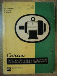 CARTEA ELECTRICIANULUI DE EXPLOATARE DIN INTREPRINDERILE INDUSTRIALE de U. VALEANU , I. BALOIU , V. LUPEA , 1968
