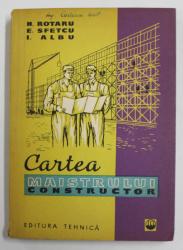 CARTEA MAISTRULUI CONSTRUCTOR de NICOLAE ROTARU , ENACHE SFETCU ,ION ALBU , 1961
