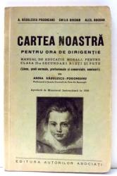 CARTEA NOASTRA PENTRU ORA DE DIRIGENTIE , MANUAL DE EDUCATIE MORALA PENTRU CLASA a - II - a SECUNDARA BAIETI SI FETE de A. RADULESCU POGONEANU , EMILIA BOGDAN , ALEX BOGDAN , 1936
