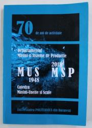 CATEDRA MASINI - UNELTE SI SCULE 1948 - DEPARTAMENTUL MASINI SI SISTEME DE PRODUCTIE 2018 , 70 DE ANI DE ACTIVITATE  , 2018
