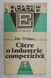 CATRE O INDUSTRIE COMPETITIVA - DIAGNOZE , STRATEGII , PROGNOZE  de ION CRISAN , 1991