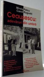 CEAUSESCU: ADEVARURI DIN UMBRA de MIRELA PETCU, CAMIL ROGUSKI , 2001