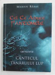 CEI CE ADUC FANTOMELE - CARTEA INTAI - CANTECUL TANARULUI LUP de MARIUS  BARAS , 2013