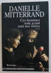 CES HOMMES SONT AVANT TOUT NOS FRERES - RECIT par DANIELLE MITTERRAND , 1996