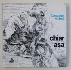 CHIAR ASA - versuri de CONSTANTIN ABALUTA , 2015