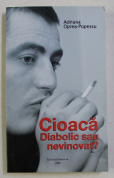CIOACA DIABOLIC SAU NEVINOVAT ? de ADRIANA OPREA POPESCU , 2008