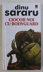 CIOCOII NOI CU BODYGUARD de DINU SARARU , EDITIE CARTONATA , 2003