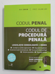 CODUL PENAL SI CODUL DE PROCEDURA PENALA - LEGISLATIE CONSOLIDATA SI INDEX , editie ingrijita de DAN LUPASCU , 2019