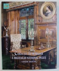 COLECTIA DE MOBILIER A MUZEULUI NATIONAL PELES - CATALOG SELECTIV de LILIANA MANOLIU , 2018