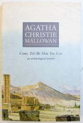 COME , TELL ME HOW YOU LIVE  - AN ARCHAEOLOGICAL MEMOIR by AGATHA CHRISTIE MALLOWAN , 1990