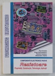 COMPONENTE ELECTRONICE PASIVE  - REZISTOARE  - PROPRIETATI , CONSTRUCTIE , TEHNOLOGIE , APLICATII de PAUL SVASTA ...ALEXANDRU VASILE , 2011
