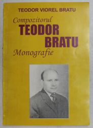 COMPOZITORUL TEODOR BRATU - MONOGRAFIE de TEODOR VIOREL BRATU , 2007 , DEDICATIE*