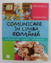 COMUNICARE IN LIMBA ROMANA - AUXILIAR PENTRU CLASA I , SEMESTRUL I si SEMESTRUL AL II - LEA de FLORENTINA CHIFU ,  2014