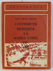 CONTRIBUTII MURESENE LA MAREA UNIRE DIN 1918 de IOAN SILVIU NISTOR , 1981