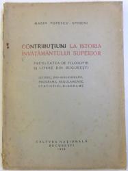 CONTRIBUTIUNI LA ISTORIA INVATAMANTULUI SUPERIOR  - FACULTATEA DE FILOSOFIE SI LITERE DIN BUCURESTI  de  MARIN POPESCU - SPINENI , 1928