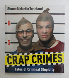 CRAP CRIMES , TALES OF CRIMINAL STUPIDITY by SIMON and MARTIN TOSELAND , 2013