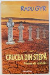 CRUCEA DIN STEPA  - POEME DE RASBOIU de RADU GYR , 2016
