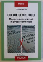 CULTUL SECRETULUI , MECANISMELE CENZURII IN PRESA COMUNISTA de EMILIA SERCAN , 2015