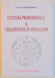 CULTURA PROFESIONALA SI CREATIVITATE IN JURNALISM. COMUNICAREA MEDIATICA IN CONTEXT TEHNOLOGIC de VICTOR VISINESCU  2008