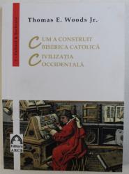 CUM A CONSTRUIT BISERICA CATOLICA, CIVILIZATIA OCCIDENTALA de THOMAS E. WOODS JR , 2016