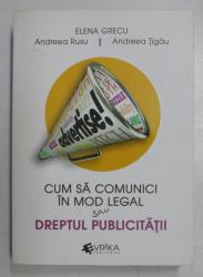 CUM SA COMUNICI IN MOD LEGAL SAU DREPTUL PUBLICITATII de ELENA GRECU ..ANDREEA TIGAU , 2016