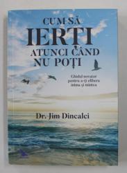 CUM SA IERTI ATUNCI CAND NU POTI de DR. JIM DINCALCI , 2017