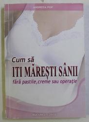 CUM SA ITI MARESTI SANII , FARA PASTILE , CREME SAU OPERATIE de ANDREEA POP , 2012