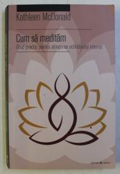 CUM SA MEDITAM - GHID PRACTIC PENTRU ATINGEREA ECHILIBRULUI INTERIOR de KATHLEEN McDONALD , 2017