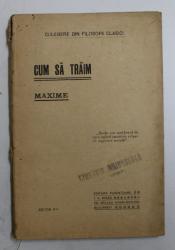 CUM SA TRAIM  - MAXIME  - CULEGERE DIN FILOSOFII CLASICI , EDITIE INTERBELICA
